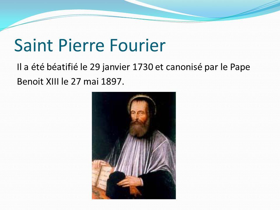 Saint Pierre Fourier Il a été béatifié le 29 janvier 1730 et canonisé par le Pape Benoit XIII le 27 mai 1897.