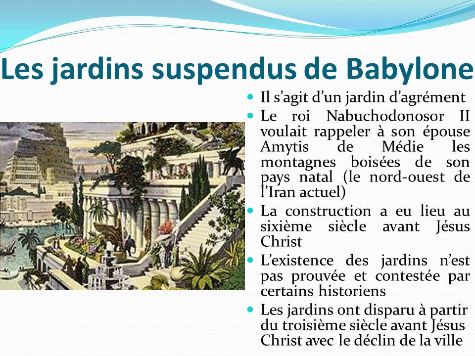 Les jardins suspendus de Babylone Il s'agit d'un jardin d'agrément Le roi Nabuchodonosor II voulait rappeler à son épouse Amytis de Médie les montagne
