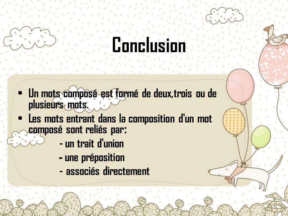 Conclusion Un mots composé est formé de deux,trois ou de plusieurs mots. Les mots entrant dans la composition d'un mot composé sont reliés par : - un