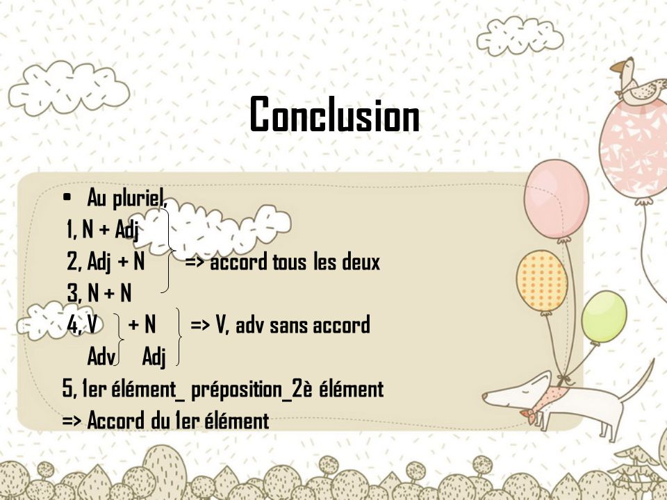 Conclusion Au pluriel, 1, N + Adj 2, Adj + N => accord tous les deux 3, N + N 4, V + N => V, adv sans accord Adv Adj 5, 1er élément_ préposition_2è élément => Accord du 1er élément