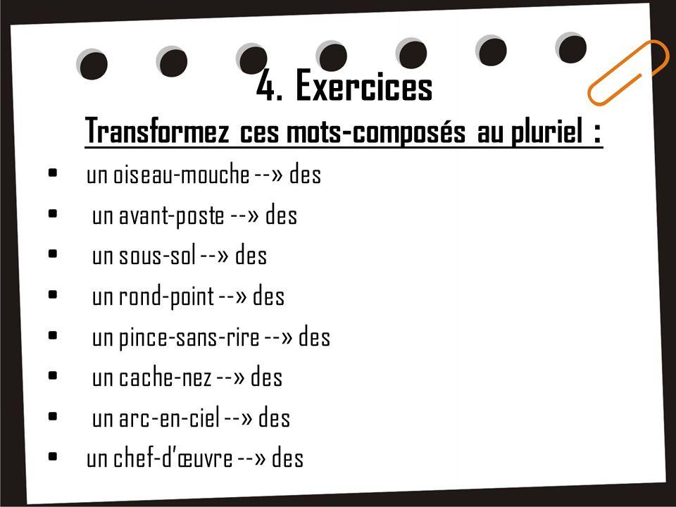 4. Exercices Transformez ces mots-composés au pluriel : un oiseau-mouche --» des un avant-poste --» des un sous-sol --» des un rond-point --» des un p