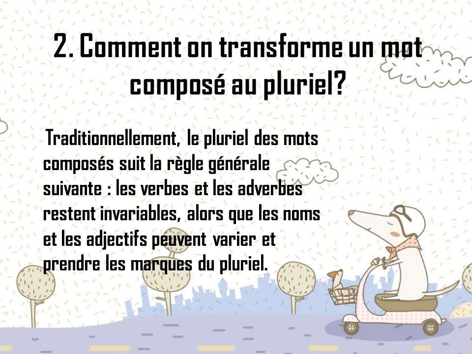 2. Comment on transforme un mot composé au pluriel? Traditionnellement, le pluriel des mots composés suit la règle générale suivante : les verbes et l