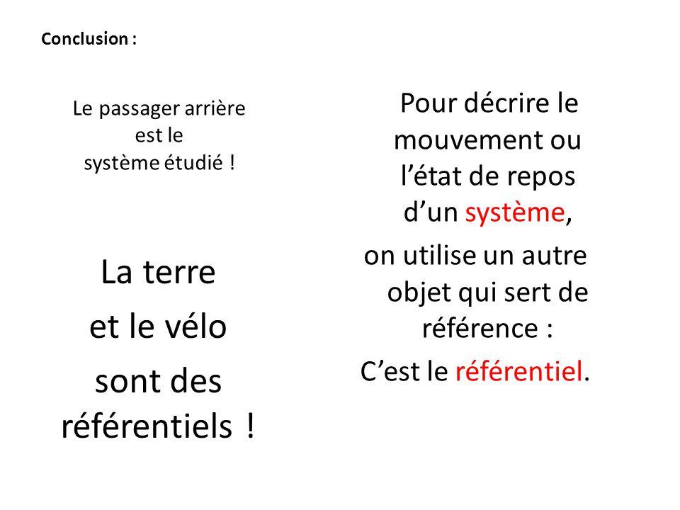 Conclusion : Pour décrire le mouvement ou l'état de repos d'un système, on utilise un autre objet qui sert de référence : C'est le référentiel. La ter