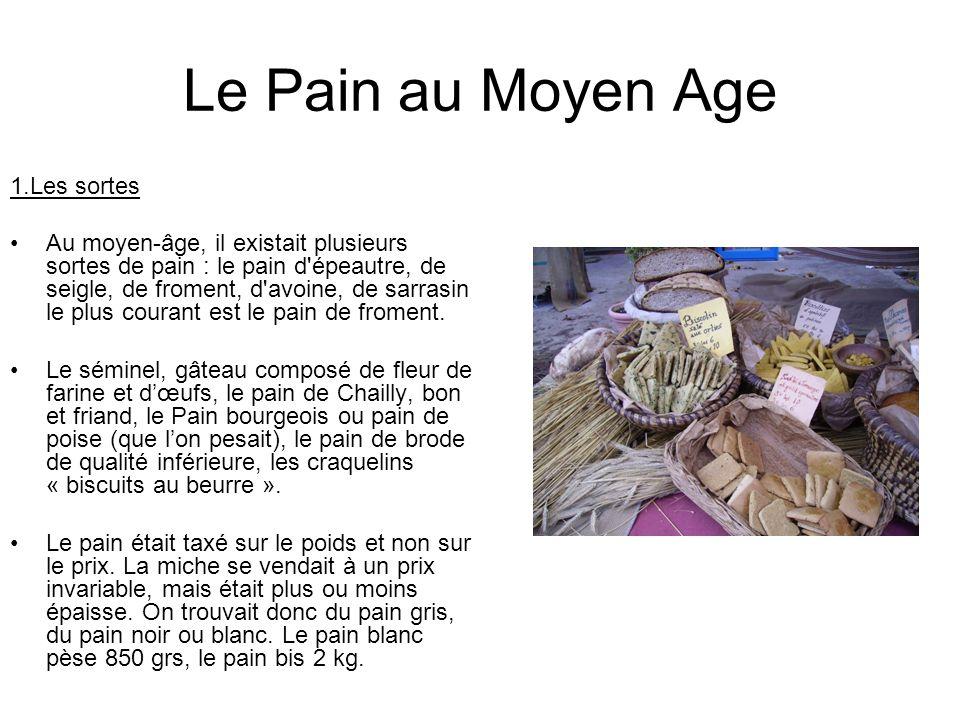 Le Pain au Moyen Age 1.Les sortes Au moyen-âge, il existait plusieurs sortes de pain : le pain d'épeautre, de seigle, de froment, d'avoine, de sarrasi