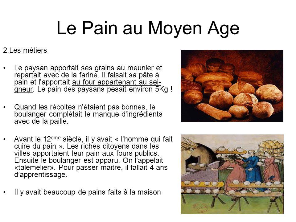 Le Pain au Moyen Age 2.Les métiers Le paysan apportait ses grains au meunier et repartait avec de la farine. Il faisait sa pâte à pain et l'apportait