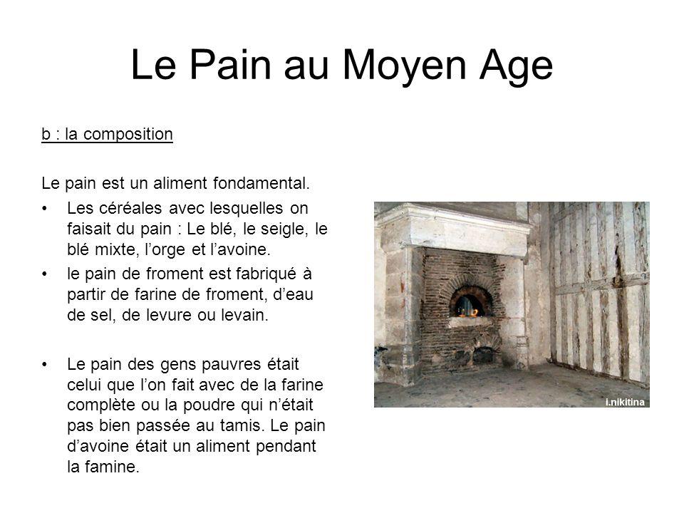 Le Pain au Moyen Age b : la composition Le pain est un aliment fondamental. Les céréales avec lesquelles on faisait du pain : Le blé, le seigle, le bl