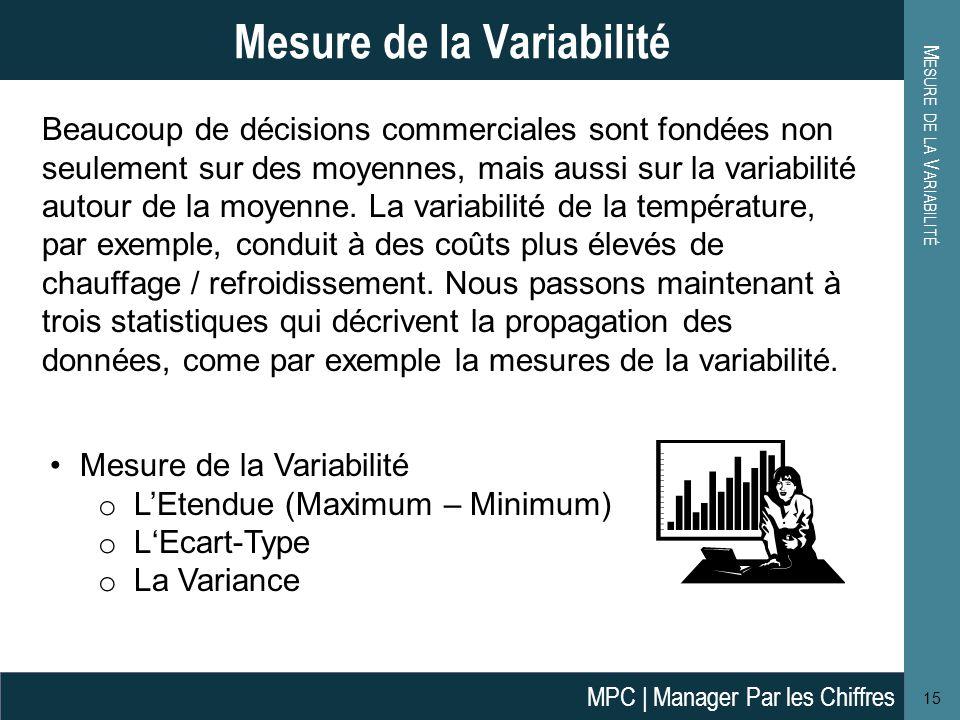 M ESURE DE LA V ARIABILITÉ 15 Mesure de la Variabilité o L'Etendue (Maximum – Minimum) o L'Ecart-Type o La Variance Beaucoup de décisions commerciales sont fondées non seulement sur  des moyennes, mais aussi sur la variabilité autour de la moyenne.