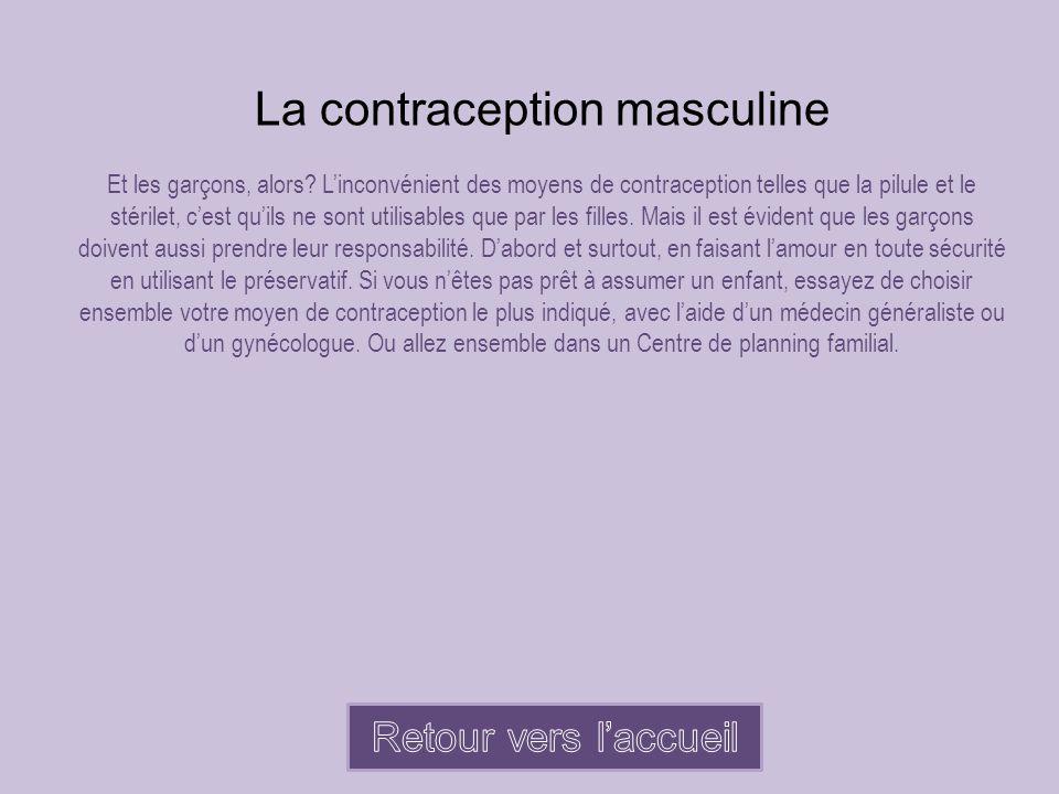 La contraception masculine Et les garçons, alors? L'inconvénient des moyens de contraception telles que la pilule et le stérilet, c'est qu'ils ne sont