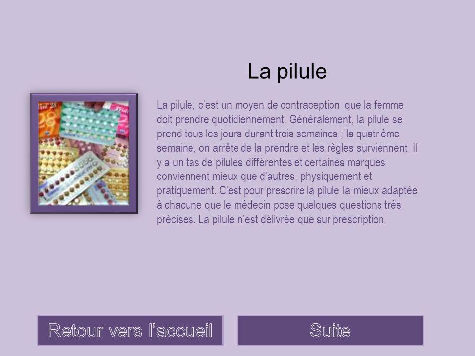 La pilule La pilule, c'est un moyen de contraception que la femme doit prendre quotidiennement. Généralement, la pilule se prend tous les jours durant