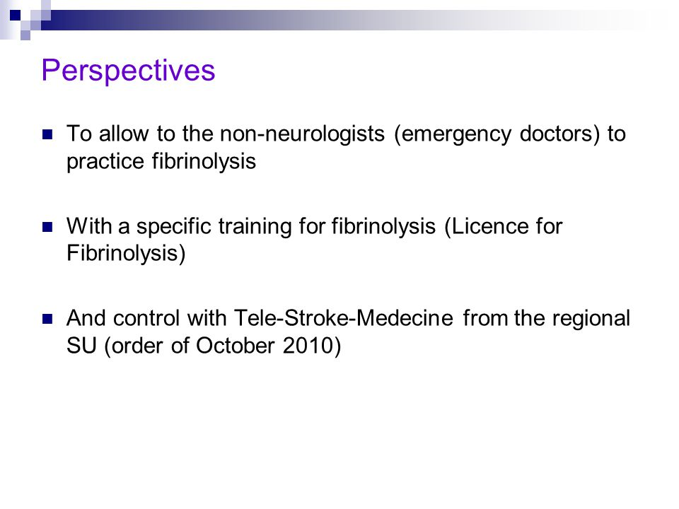 Perspectives To allow to the non-neurologists (emergency doctors) to practice fibrinolysis With a specific training for fibrinolysis (Licence for Fibrinolysis) And control with Tele-Stroke-Medecine from the regional SU (order of October 2010)