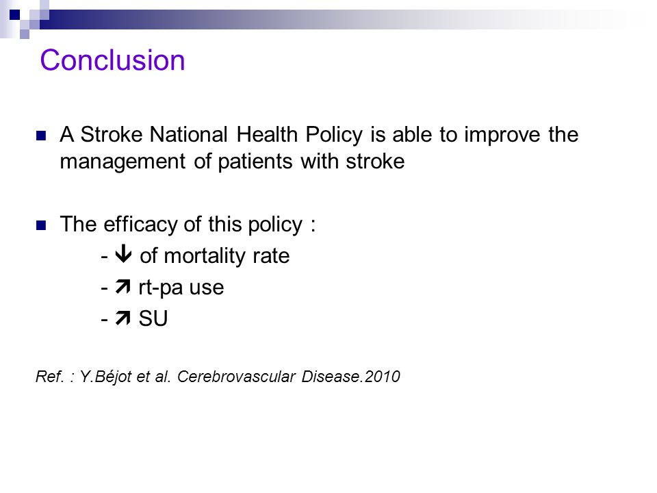 Conclusion A Stroke National Health Policy is able to improve the management of patients with stroke The efficacy of this policy : -  of mortality rate -  rt-pa use -  SU Ref.