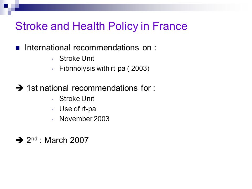 Stroke and Health Policy in France International recommendations on : Stroke Unit Fibrinolysis with rt-pa ( 2003)  1st national recommendations for : Stroke Unit Use of rt-pa November 2003  2 nd : March 2007