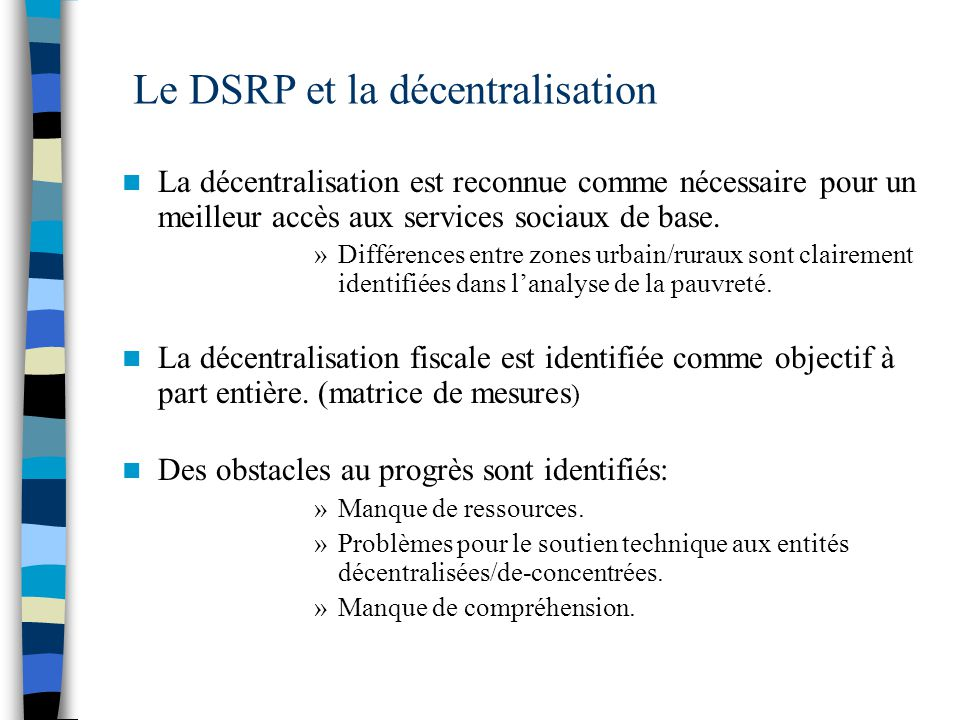 Le DSRP et la décentralisation La décentralisation est reconnue comme nécessaire pour un meilleur accès aux services sociaux de base.