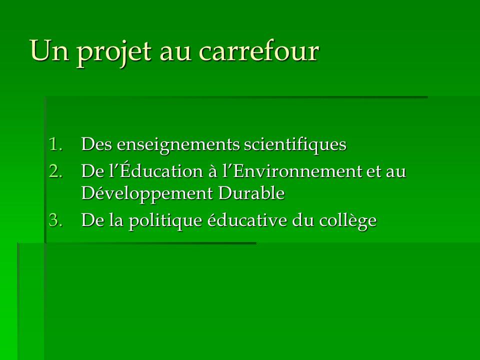 Un projet au carrefour 1.Des enseignements scientifiques 2.De l'Éducation à l'Environnement et au Développement Durable 3.De la politique éducative du collège