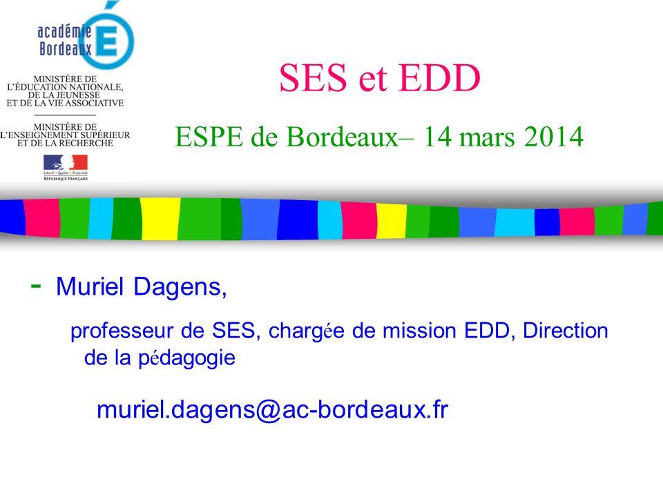 SES et EDD ESPE de Bordeaux– 14 mars 2014 - Muriel Dagens, professeur de SES, charg é e de mission EDD, Direction de la p é dagogie muriel.dagens@ac-bordeaux.fr