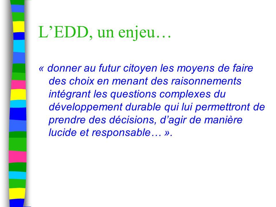 L'EDD, un enjeu… « donner au futur citoyen les moyens de faire des choix en menant des raisonnements intégrant les questions complexes du développement durable qui lui permettront de prendre des décisions, d'agir de manière lucide et responsable… ».