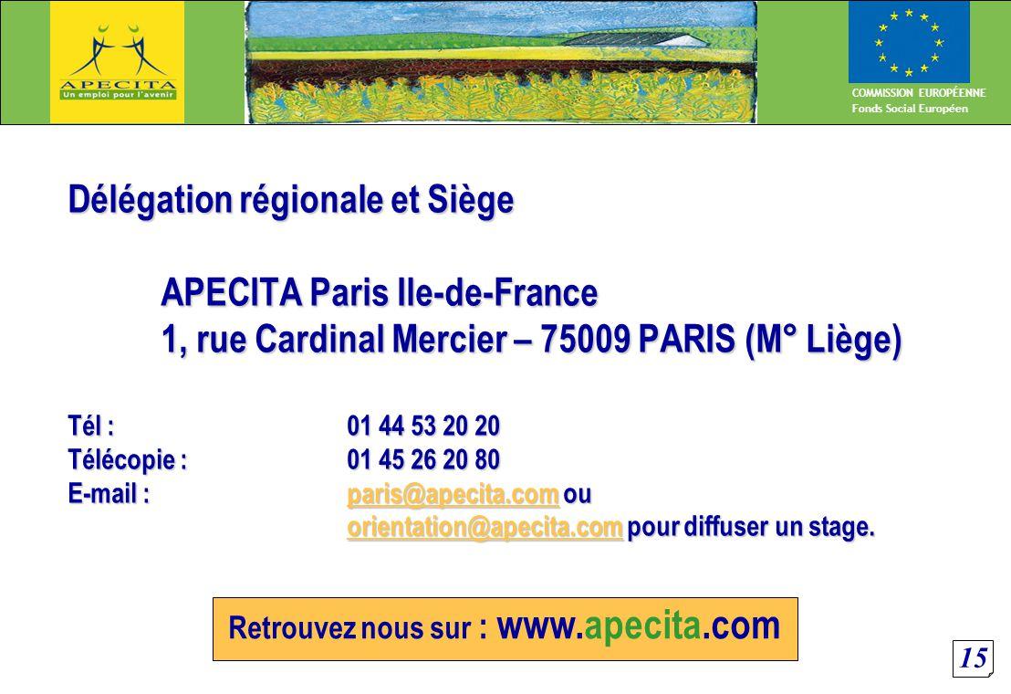 15 COMMISSION EUROPÉENNE Fonds Social Européen Retrouvez nous sur : www.apecita.com Délégation régionale et Siège APECITA Paris Ile-de-France 1, rue Cardinal Mercier – 75009 PARIS (M° Liège) Tél : 01 44 53 20 20 Télécopie : 01 45 26 20 80 E-mail : paris@apecita.com ou orientation@apecita.com pour diffuser un stage.