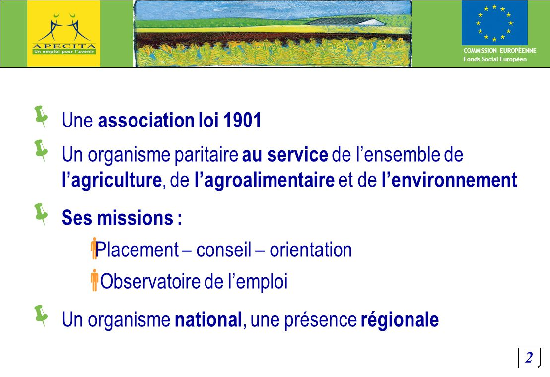 2 COMMISSION EUROPÉENNE Fonds Social Européen  Une association loi 1901  Un organisme paritaire au service de l'ensemble de l'agriculture, de l'agroalimentaire et de l'environnement  Ses missions :  Placement – conseil – orientation  Observatoire de l'emploi  Un organisme national, une présence régionale