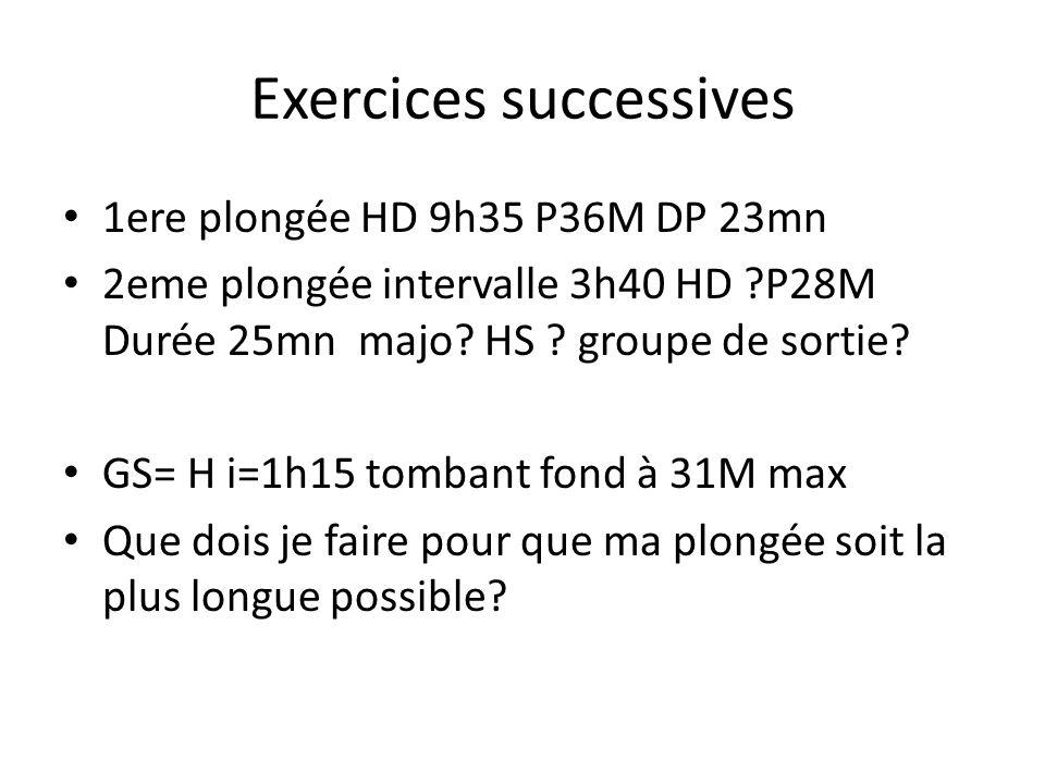 Exercices successives 1ere plongée HD 9h35 P36M DP 23mn 2eme plongée intervalle 3h40 HD ?P28M Durée 25mn majo? HS ? groupe de sortie? GS= H i=1h15 tom
