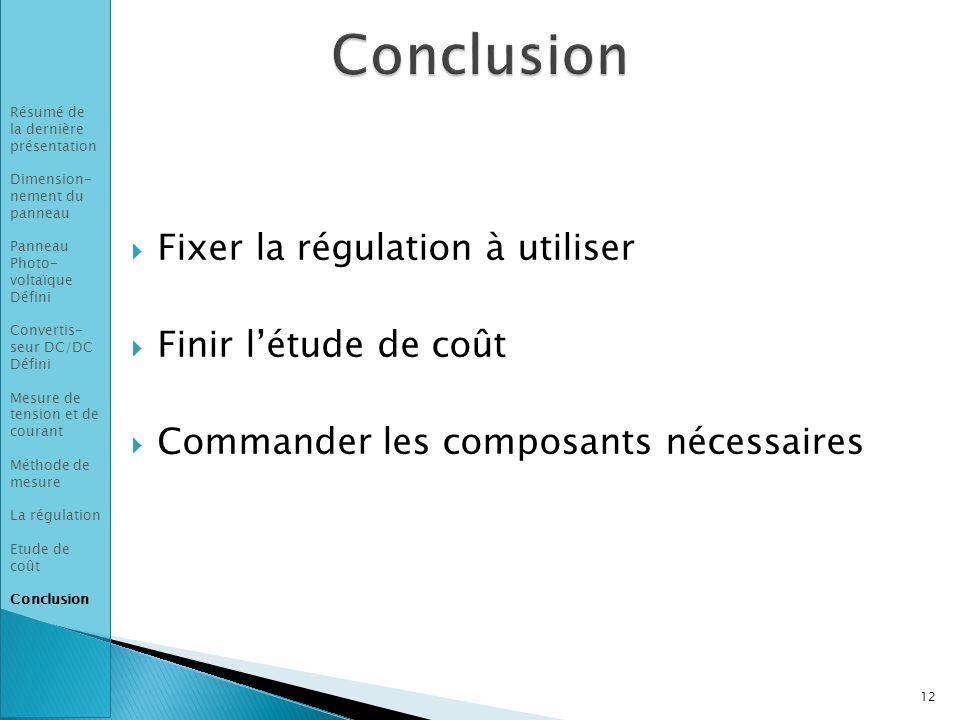  Fixer la régulation à utiliser  Finir l'étude de coût  Commander les composants nécessaires 12 Résumé de la dernière présentation Dimension- nement du panneau Panneau Photo- voltaïque Défini Convertis- seur DC/DC Défini Mesure de tension et de courant Méthode de mesure La régulation Etude de coût Conclusion