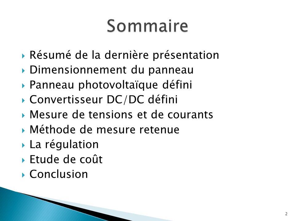  Résumé de la dernière présentation  Dimensionnement du panneau  Panneau photovoltaïque défini  Convertisseur DC/DC défini  Mesure de tensions et de courants  Méthode de mesure retenue  La régulation  Etude de coût  Conclusion 2