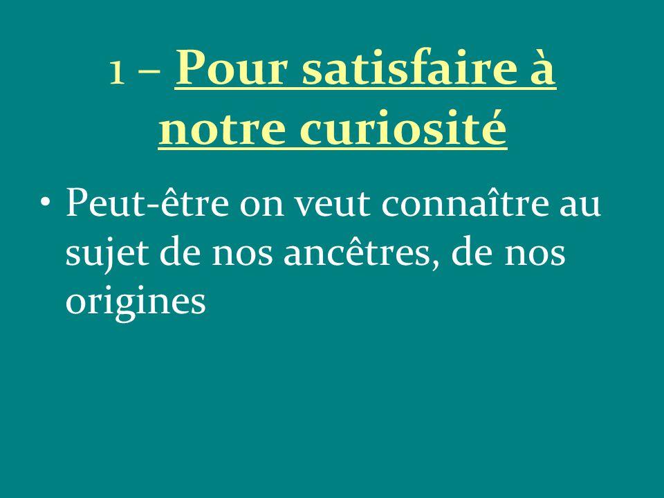 1 – Pour satisfaire à notre curiosité Peut-être on veut connaître au sujet de nos ancêtres, de nos origines