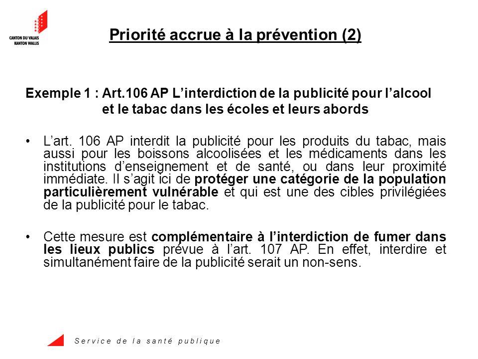S e r v i c e d e l a s a n t é p u b l i q u e Priorité accrue à la prévention (2) Exemple 1 : Art.106 AP L'interdiction de la publicité pour l'alcool et le tabac dans les écoles et leurs abords L'art.