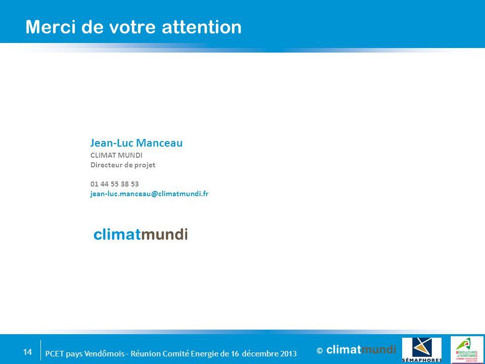 14 PCET pays Vendômois – Réunion Comité Energie de 16 décembre 2013 Merci de votre attention Jean-Luc Manceau CLIMAT MUNDI Directeur de projet 01 44 5