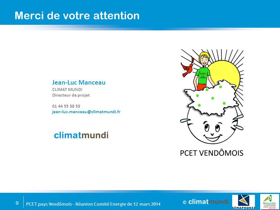 9 PCET pays Vendômois – Réunion Comité Energie de 12 mars 2014 Merci de votre attention Jean-Luc Manceau CLIMAT MUNDI Directeur de projet 01 44 55 38