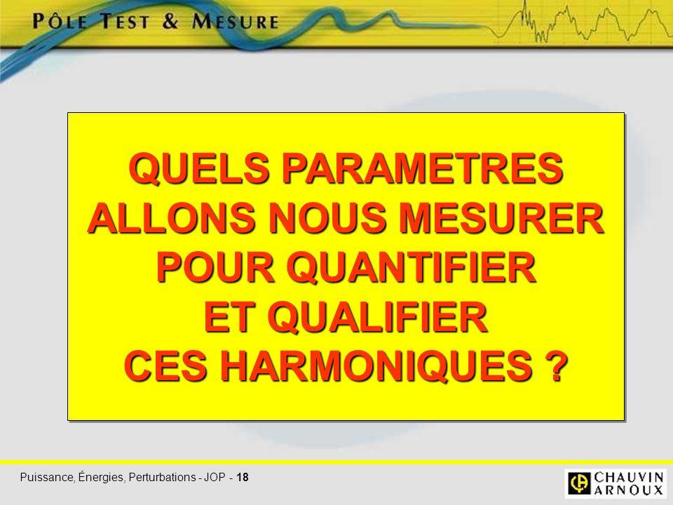 Puissance, Énergies, Perturbations - JOP - 18 QUELS PARAMETRES ALLONS NOUS MESURER POUR QUANTIFIER ET QUALIFIER CES HARMONIQUES ? QUELS PARAMETRES ALL