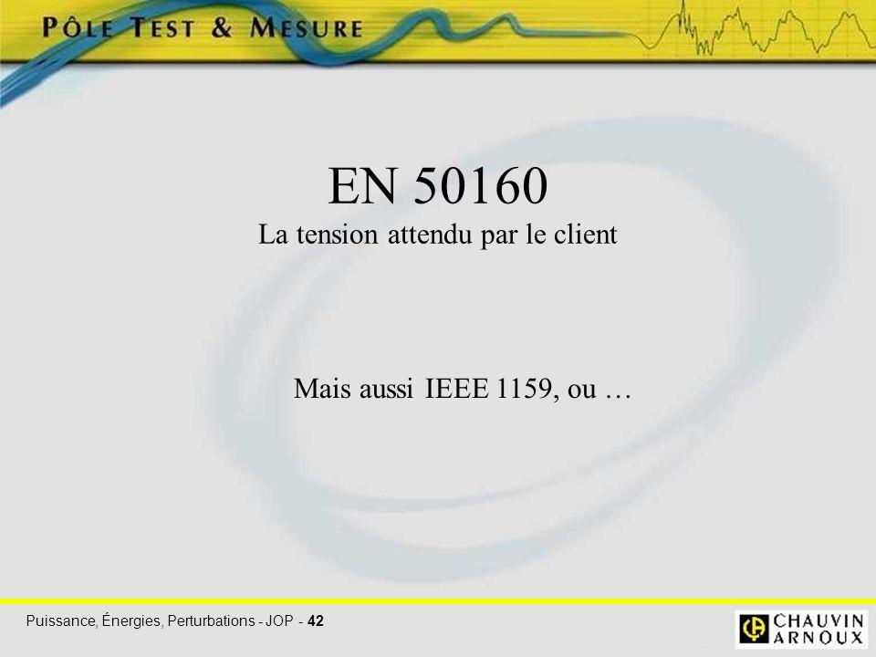 Puissance, Énergies, Perturbations - JOP - 42 EN 50160 La tension attendu par le client Mais aussi IEEE 1159, ou …