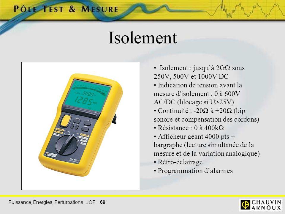 Puissance, Énergies, Perturbations - JOP - 69 Isolement Isolement : jusqu'à 2GΩ sous 250V, 500V et 1000V DC Indication de tension avant la mesure d'is