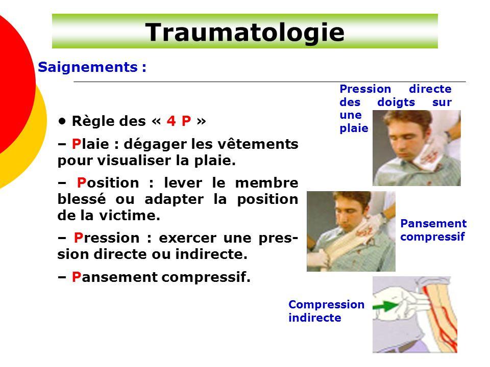 Traumatologie Saignements : Règle des « 4 P » – Plaie : dégager les vêtements pour visualiser la plaie. – Position : lever le membre blessé ou adapter