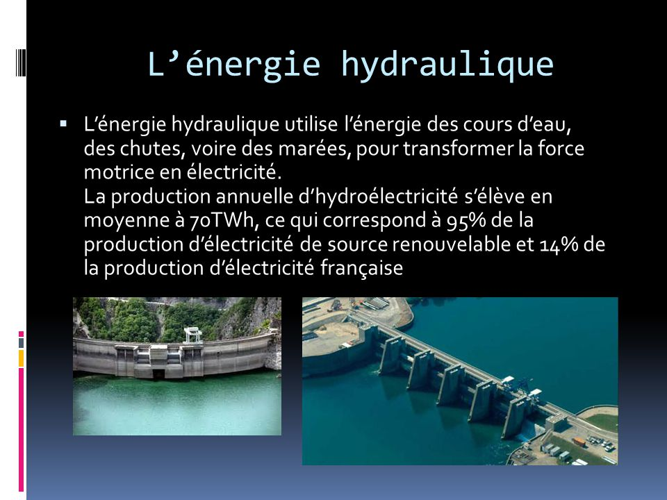 L'énergie hydraulique  L'énergie hydraulique utilise l'énergie des cours d'eau, des chutes, voire des marées, pour transformer la force motrice en électricité.