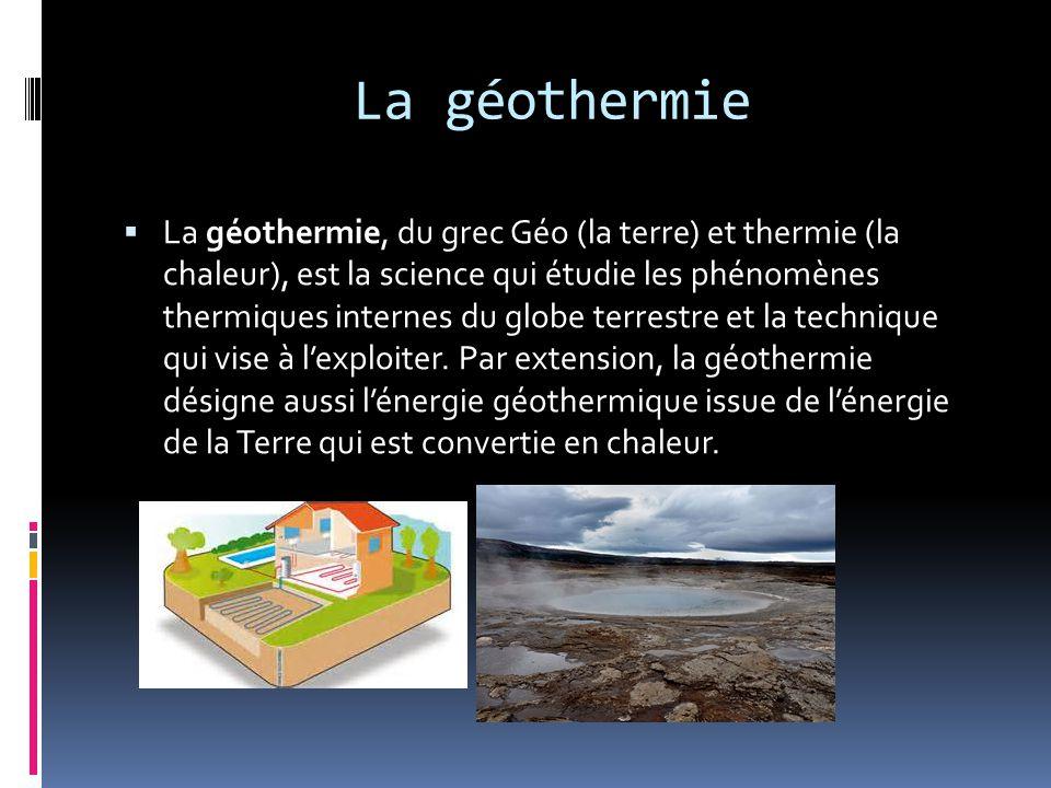 La géothermie  La géothermie, du grec Géo (la terre) et thermie (la chaleur), est la science qui étudie les phénomènes thermiques internes du globe terrestre et la technique qui vise à l'exploiter.