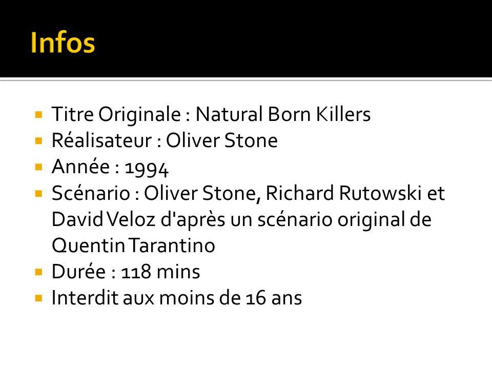  Titre Originale : Natural Born Killers  Réalisateur : Oliver Stone  Année : 1994  Scénario : Oliver Stone, Richard Rutowski et David Veloz d après un scénario original de Quentin Tarantino  Durée : 118 mins  Interdit aux moins de 16 ans