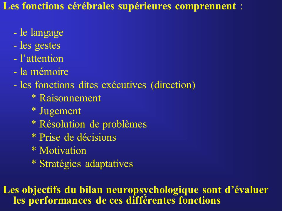 Les fonctions cérébrales supérieures comprennent : - le langage - les gestes - l'attention - la mémoire - les fonctions dites exécutives (direction) *
