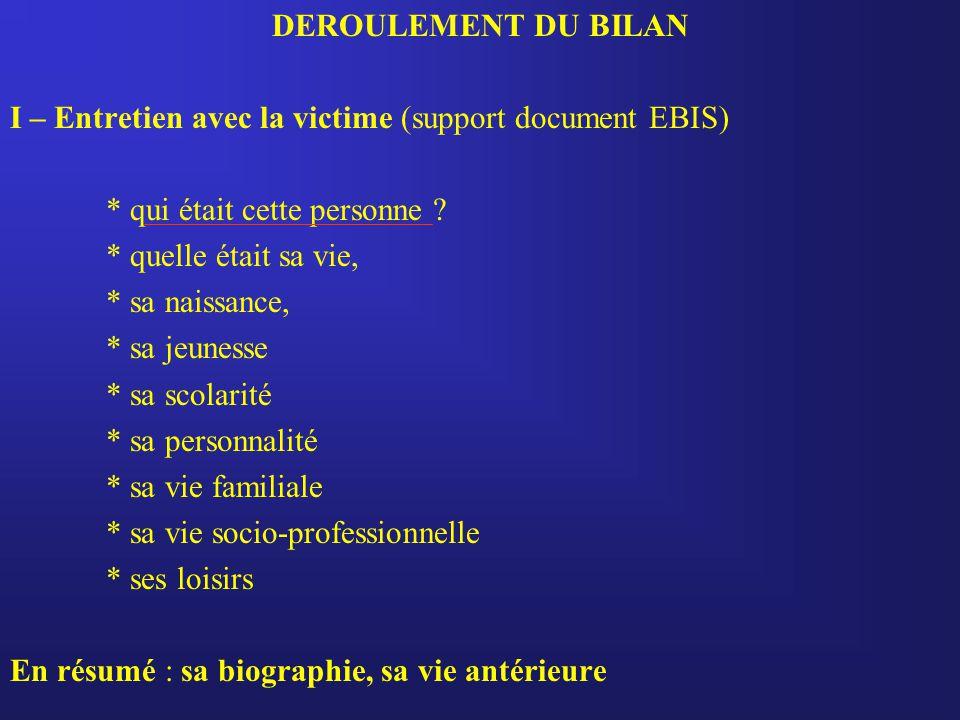 DEROULEMENT DU BILAN I – Entretien avec la victime (support document EBIS) * qui était cette personne ? * quelle était sa vie, * sa naissance, * sa je
