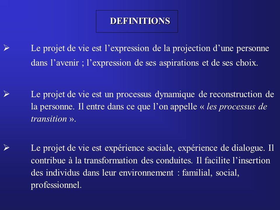 DEFINITIONS  Le projet de vie est l'expression de la projection d'une personne dans l'avenir ; l'expression de ses aspirations et de ses choix.  Le