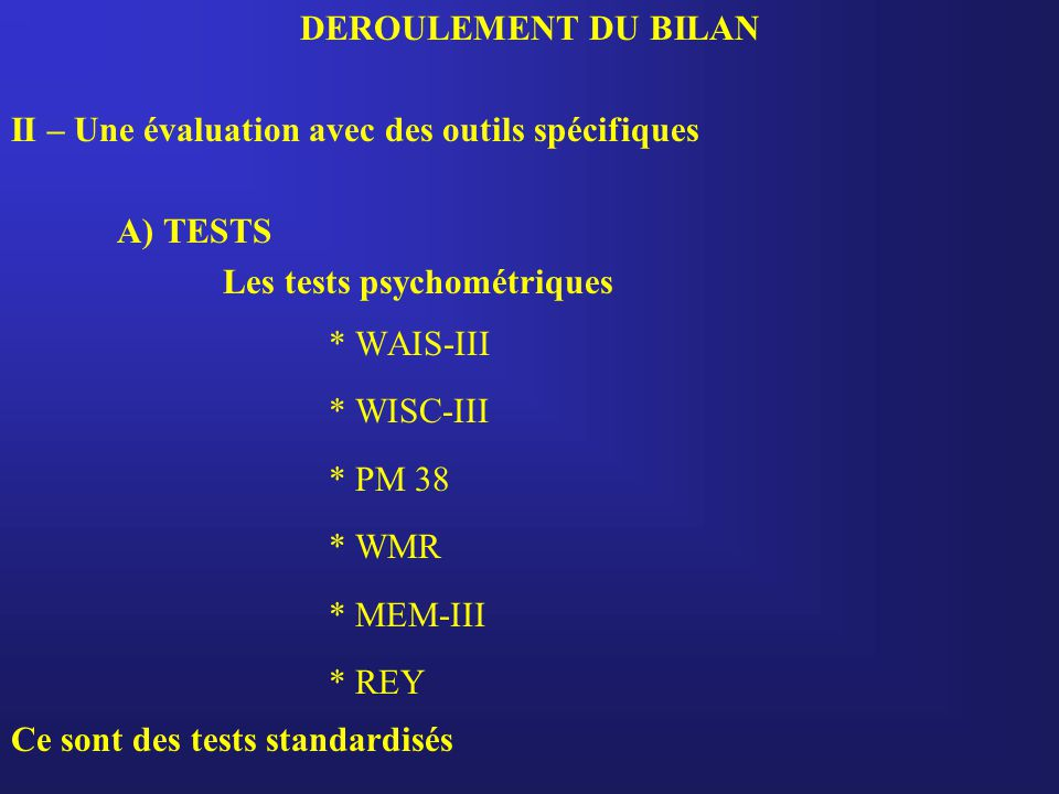 DEROULEMENT DU BILAN II – Une évaluation avec des outils spécifiques A) TESTS Les tests psychométriques * WAIS-III * WISC-III * PM 38 * WMR * MEM-III * REY Ce sont des tests standardisés