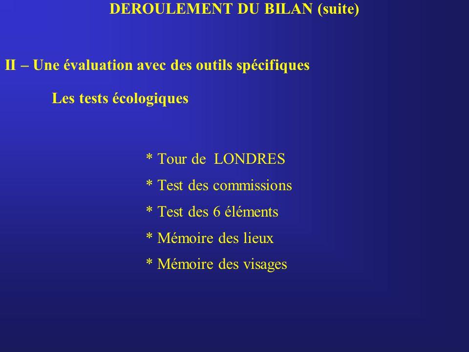 DEROULEMENT DU BILAN (suite) II – Une évaluation avec des outils spécifiques Les tests écologiques * Tour de LONDRES * Test des commissions * Test des 6 éléments * Mémoire des lieux * Mémoire des visages
