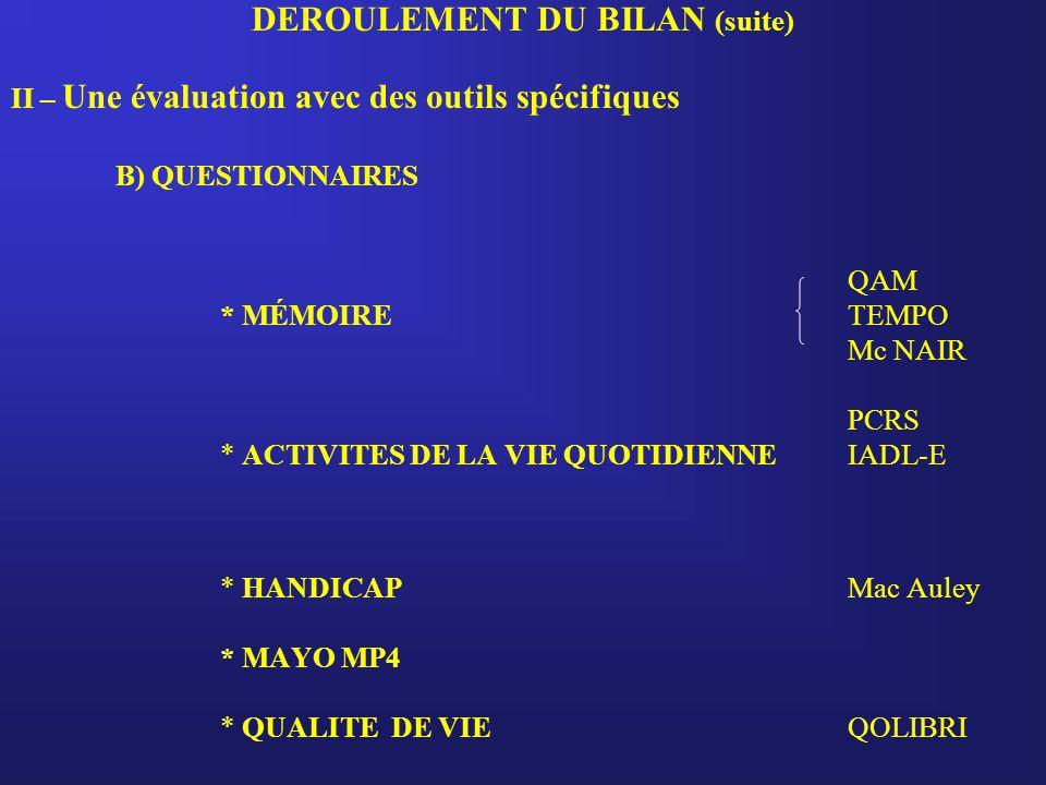 DEROULEMENT DU BILAN (suite) II – Une évaluation avec des outils spécifiques B) QUESTIONNAIRES QAM * MÉMOIRE TEMPO Mc NAIR PCRS * ACTIVITES DE LA VIE QUOTIDIENNEIADL-E * HANDICAPMac Auley * MAYO MP4 * QUALITE DE VIE QOLIBRI