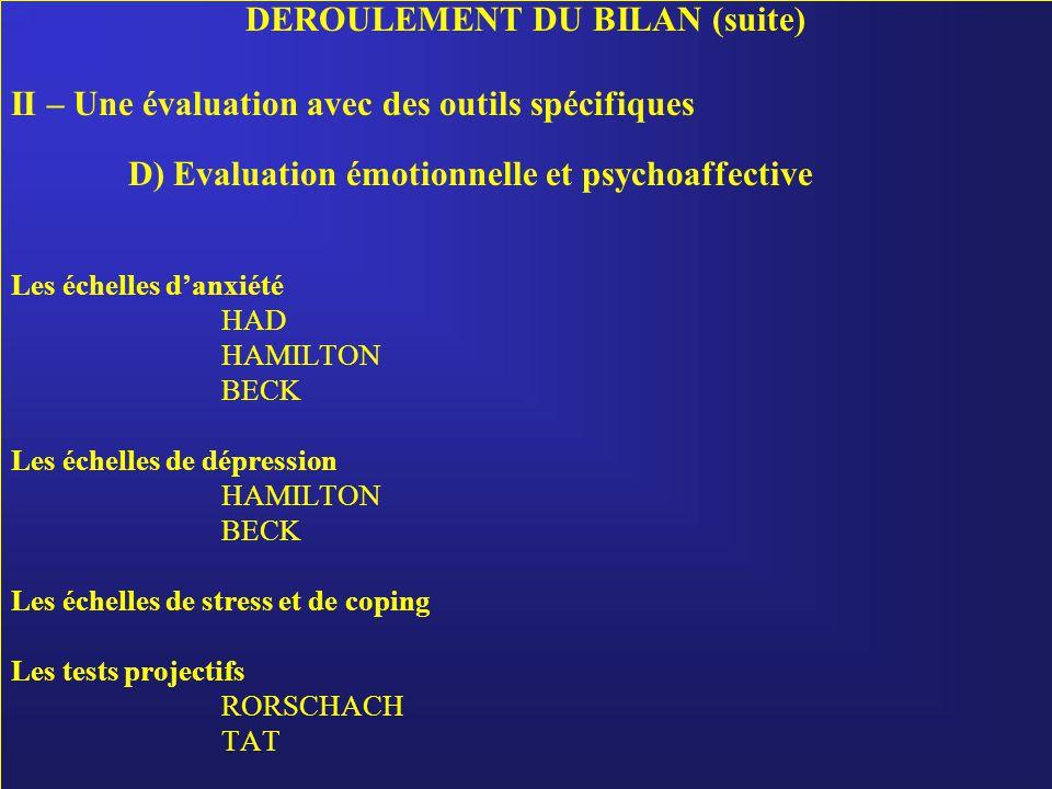DEROULEMENT DU BILAN (suite) II – Une évaluation avec des outils spécifiques D) Evaluation émotionnelle et psychoaffective Les échelles d'anxiété HAD HAMILTON BECK Les échelles de dépression HAMILTON BECK Les échelles de stress et de coping Les tests projectifs RORSCHACH TAT