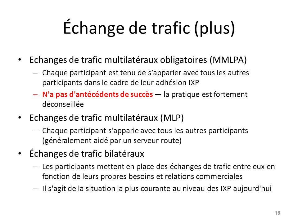 Échange de trafic (plus) Echanges de trafic multilatéraux obligatoires (MMLPA) – Chaque participant est tenu de s'apparier avec tous les autres participants dans le cadre de leur adhésion IXP – N a pas d antécédents de succès — la pratique est fortement déconseillée Echanges de trafic multilatéraux (MLP) – Chaque participant s'apparie avec tous les autres participants (généralement aidé par un serveur route) Échanges de trafic bilatéraux – Les participants mettent en place des échanges de trafic entre eux en fonction de leurs propres besoins et relations commerciales – Il s agit de la situation la plus courante au niveau des IXP aujourd hui 18