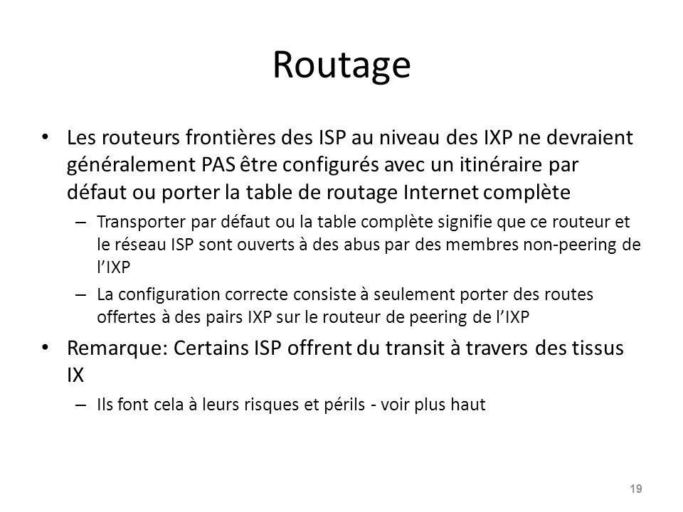 Routage Les routeurs frontières des ISP au niveau des IXP ne devraient généralement PAS être configurés avec un itinéraire par défaut ou porter la table de routage Internet complète – Transporter par défaut ou la table complète signifie que ce routeur et le réseau ISP sont ouverts à des abus par des membres non-peering de l'IXP – La configuration correcte consiste à seulement porter des routes offertes à des pairs IXP sur le routeur de peering de l'IXP Remarque: Certains ISP offrent du transit à travers des tissus IX – Ils font cela à leurs risques et périls - voir plus haut 19