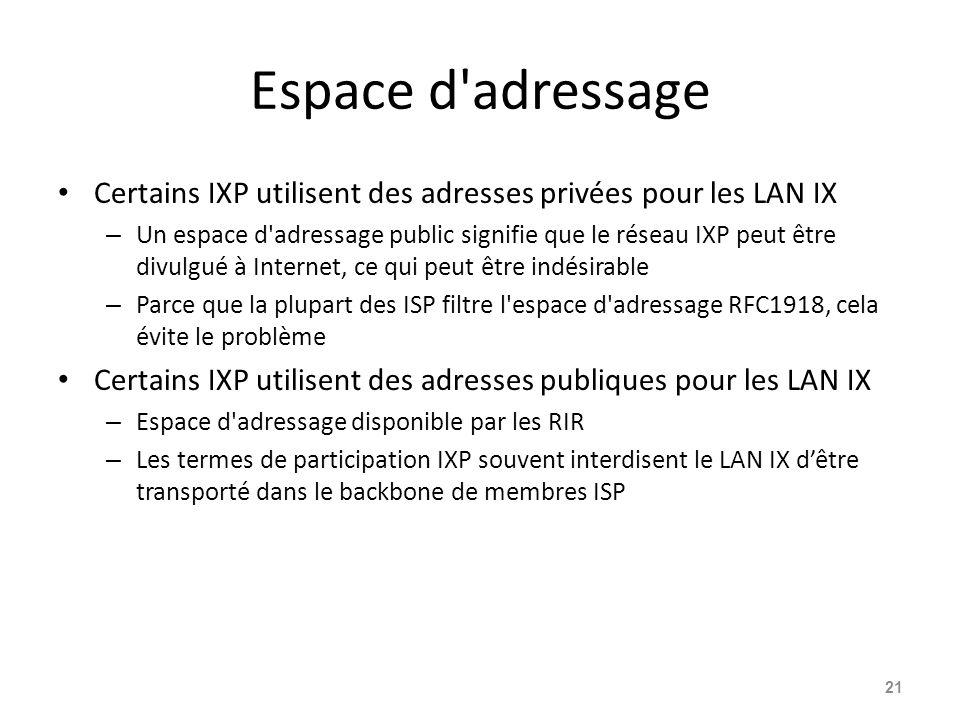 Espace d adressage Certains IXP utilisent des adresses privées pour les LAN IX – Un espace d adressage public signifie que le réseau IXP peut être divulgué à Internet, ce qui peut être indésirable – Parce que la plupart des ISP filtre l espace d adressage RFC1918, cela évite le problème Certains IXP utilisent des adresses publiques pour les LAN IX – Espace d adressage disponible par les RIR – Les termes de participation IXP souvent interdisent le LAN IX d'être transporté dans le backbone de membres ISP 21