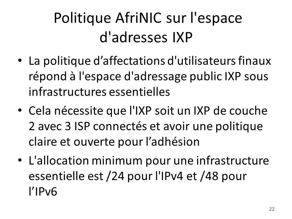 Politique AfriNIC sur l espace d adresses IXP La politique d'affectations d utilisateurs finaux répond à l espace d adressage public IXP sous infrastructures essentielles Cela nécessite que l IXP soit un IXP de couche 2 avec 3 ISP connectés et avoir une politique claire et ouverte pour l'adhésion L allocation minimum pour une infrastructure essentielle est /24 pour l IPv4 et /48 pour l'IPv6 22
