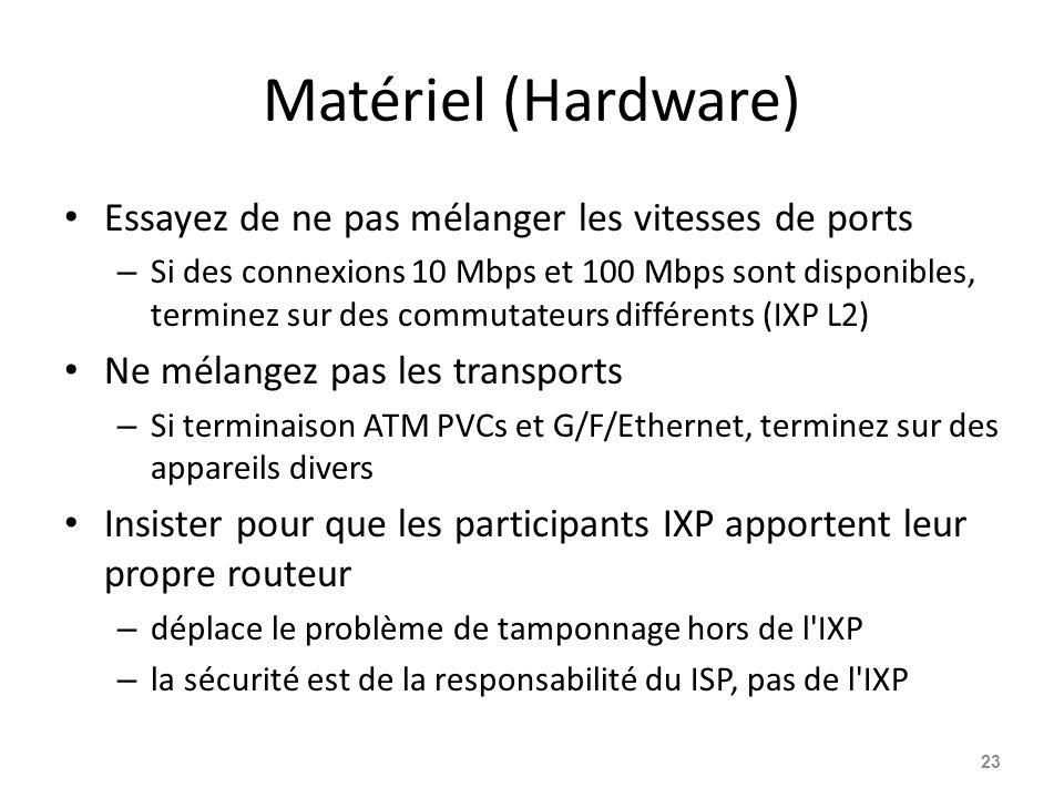 Matériel (Hardware) Essayez de ne pas mélanger les vitesses de ports – Si des connexions 10 Mbps et 100 Mbps sont disponibles, terminez sur des commutateurs différents (IXP L2) Ne mélangez pas les transports – Si terminaison ATM PVCs et G/F/Ethernet, terminez sur des appareils divers Insister pour que les participants IXP apportent leur propre routeur – déplace le problème de tamponnage hors de l IXP – la sécurité est de la responsabilité du ISP, pas de l IXP 23