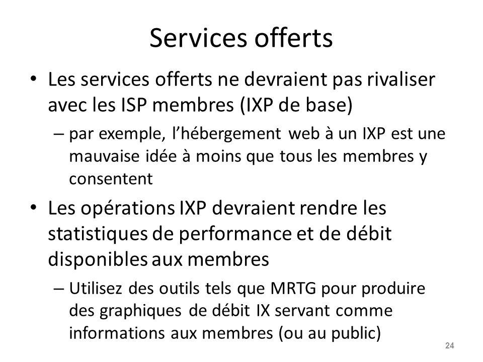 Services offerts Les services offerts ne devraient pas rivaliser avec les ISP membres (IXP de base) – par exemple, l'hébergement web à un IXP est une mauvaise idée à moins que tous les membres y consentent Les opérations IXP devraient rendre les statistiques de performance et de débit disponibles aux membres – Utilisez des outils tels que MRTG pour produire des graphiques de débit IX servant comme informations aux membres (ou au public) 24