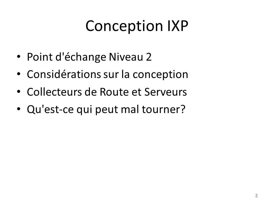 Conception IXP Point d échange Niveau 2 Considérations sur la conception Collecteurs de Route et Serveurs Qu est-ce qui peut mal tourner.